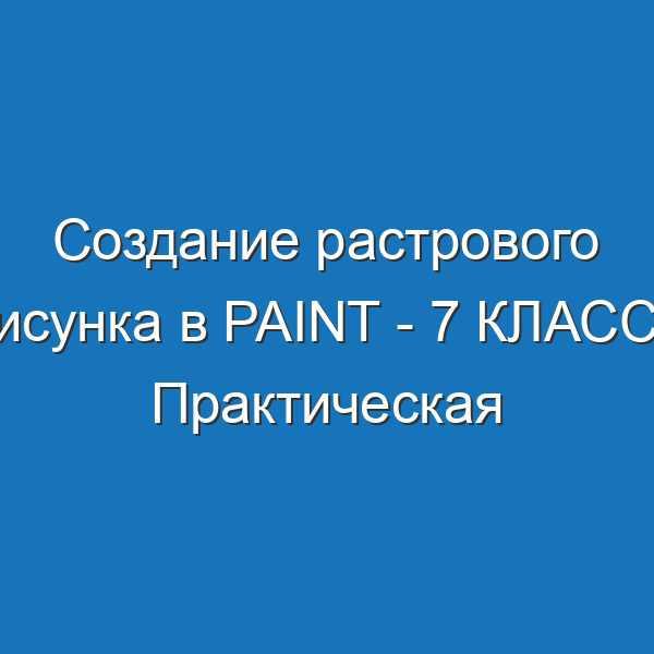Создание растрового рисунка в Paint - 7 КЛАСС - Практическая работа