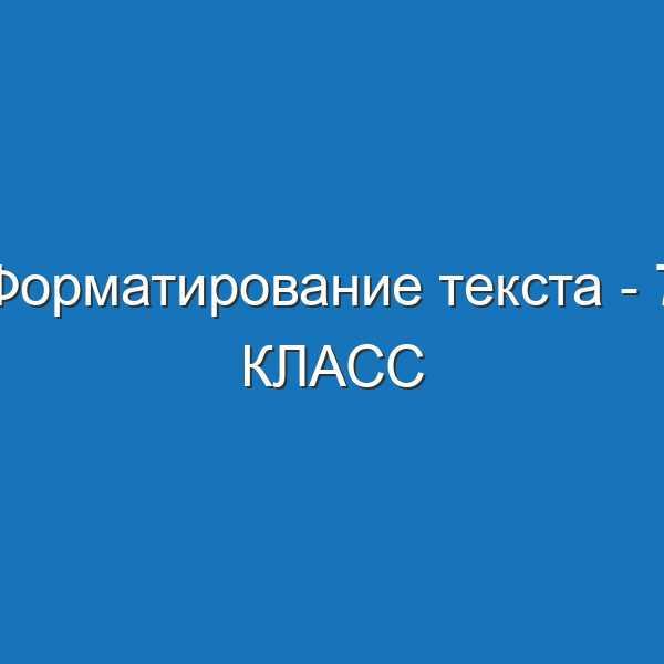 Форматирование текста - 7 КЛАСС