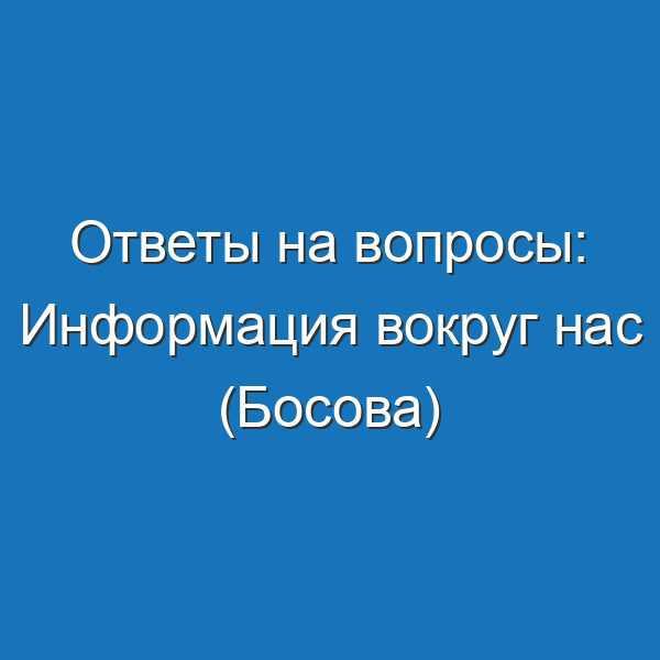 Ответы на вопросы: Информация вокруг нас (Босова)
