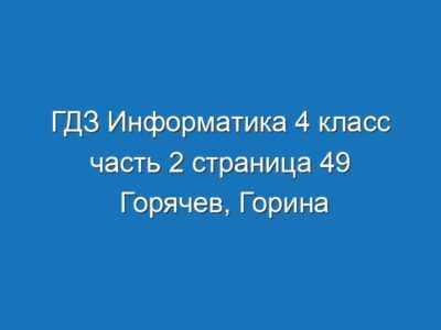 ГДЗ Информатика 4 класс часть 2 страница 49 Горячев, Горина