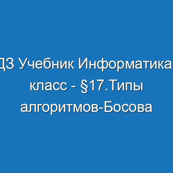 ГДЗ Учебник Информатика 6 класс - §17.Типы алгоритмов-Босова