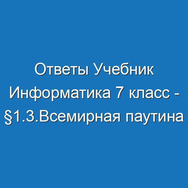 Ответы Учебник Информатика 7 класс - §1.3.Всемирная паутина Босова