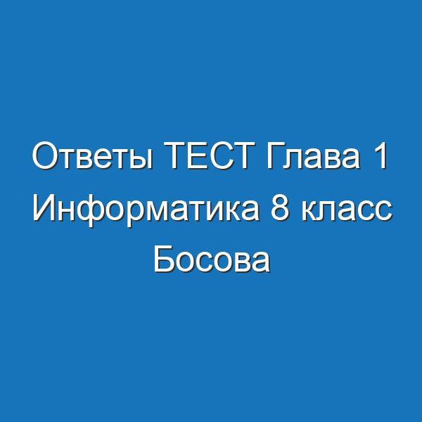 Ответы ТЕСТ Глава 1 Информатика 8 класс Босова Математические основы информатики