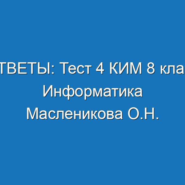 ОТВЕТЫ: Тест 4 КИМ 8 класс Информатика Масленикова О.Н.