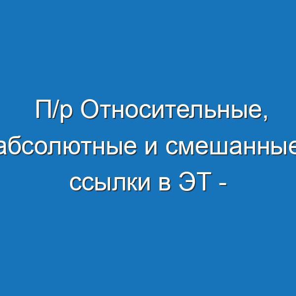 П/р Относительные, абсолютные и смешанные ссылки в ЭТ - Угринович,9 класс