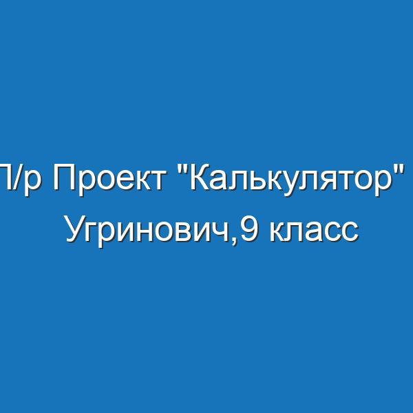 "П/р Проект ""Калькулятор"" - Угринович,9 класс"