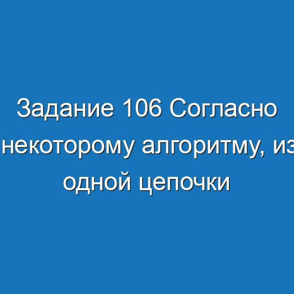 Задание 106 Согласно некоторому алгоритму, из одной цепочки символов Информатика Босова Рабочая тетрадь 1 часть