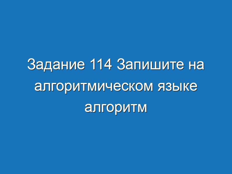 Задание 114 Запишите на алгоритмическом языке алгоритм Информатика Босова Рабочая тетрадь 1 часть