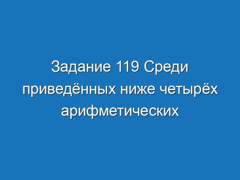 Задание 119 Среди приведённых ниже четырёх арифметических выражений Информатика Босова Рабочая тетрадь 1 часть