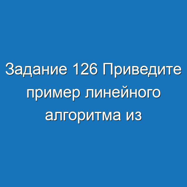 Задание 126 Приведите пример линейного алгоритма из повседневной жизни Информатика Босова Рабочая тетрадь 1 часть