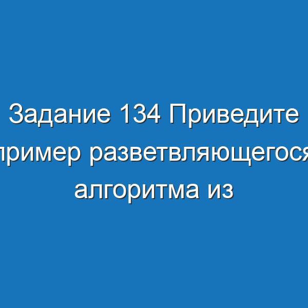 Задание 134 Приведите пример разветвляющегося алгоритма из повседневной Информатика Босова Рабочая тетрадь 2 часть