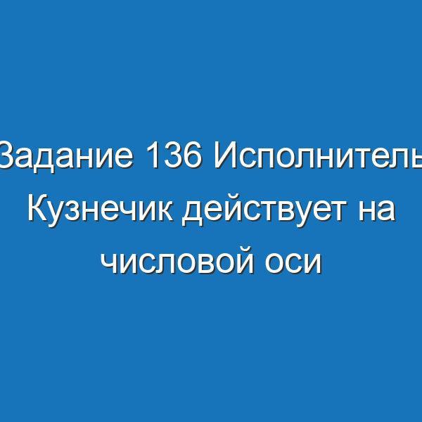 Задание 136 Исполнитель Кузнечик действует на числовой оси Информатика Босова Рабочая тетрадь 2 часть