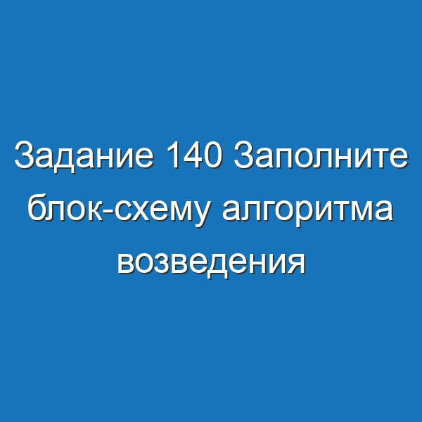 Задание 140 Заполните блок-схему алгоритма возведения четного Информатика Босова Рабочая тетрадь 2 часть