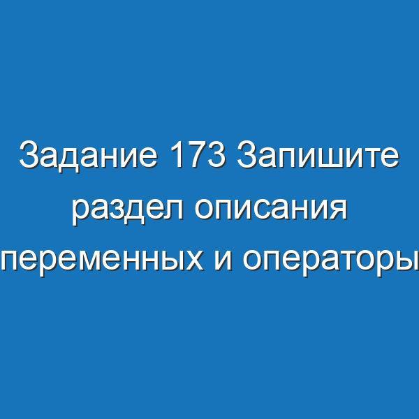 Задание 173 Запишите раздел описания переменных и операторы, необходимые для вычисления Информатика Босова Рабочая тетрадь 2 часть