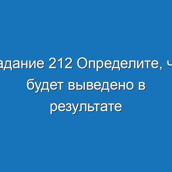 Задание 212 Определите, что будет выведено в результате работы следующей программы Информатика Босова Рабочая тетрадь 2 часть