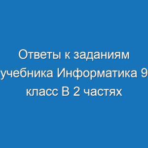 Ответы к заданиям учебника Информатика 9 класс В 2 частях Босовой читать скачать бесплатно