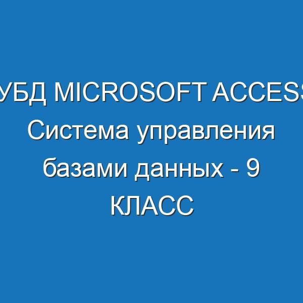 СУБД Microsoft Access. Система управления базами данных - 9 КЛАСС