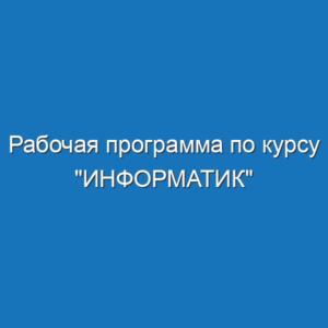 """Рабочая программа по курсу """"ИНФОРМАТИК"""""""