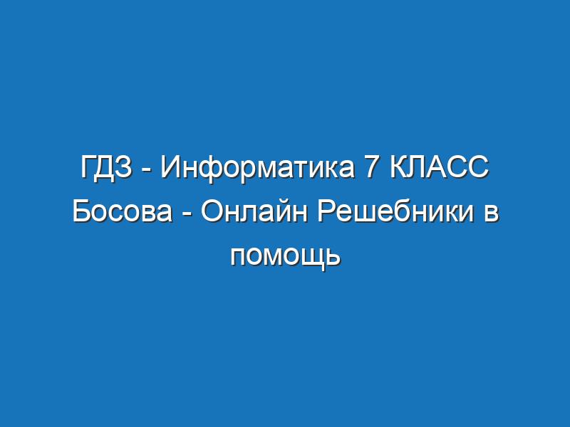 ГДЗ - Информатика 7 КЛАСС Босова - Онлайн Решебники в помощь