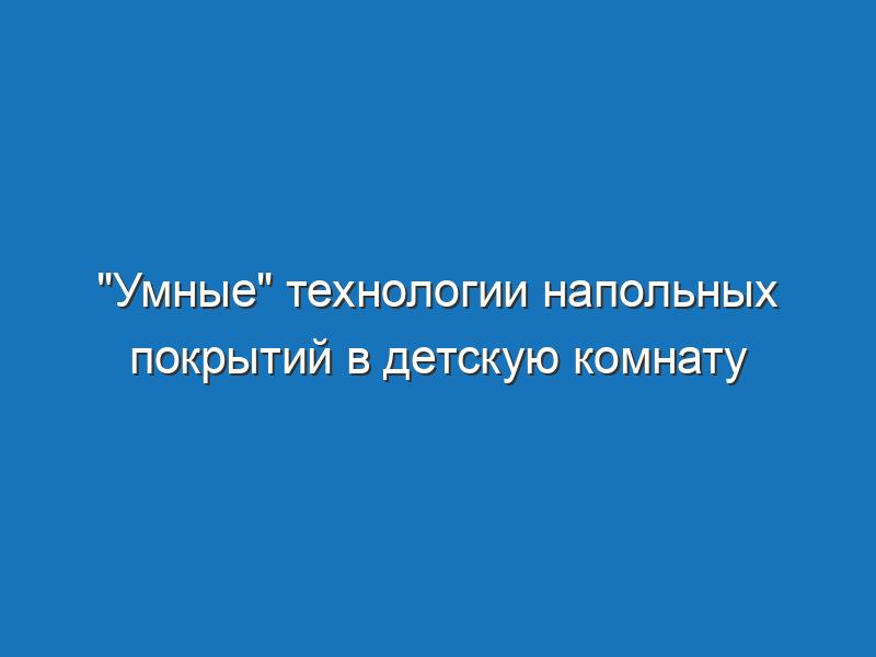 """""""Умные"""" технологии напольных покрытий в детскую комнату"""
